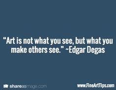 """Art is not what you see, but what you make others see."" ~Edgar Degas / www.FineArtTips.com"