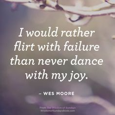'I would rather flirt with failure than never dance with my joy.' — Wes Moore