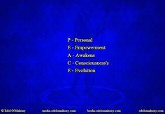 P - Personal  E - Empowerment  A - Awakens  C - Consciousness's  E - Evolution  © Edel O'Mahony www.edelomahony.com www.media.edelomahony.com www.books.edelomahony.com #personal #empowerment #awakens #consciousness #evolution #selfinjury #mindemptyness #meditation #neuroplasticity #epigenetics #spirituality #philosophy #addictionrecovery #socialchange #socialimpact #PresentMomentReminder #workshop #seminar #consultant #edelomahonymedia #POTPW #peacefulwarrior