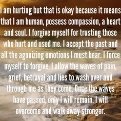I am hurting but that is okay because it means that I am human, possess compassion, a heart and soul. I forgive myself for trusting those who hurt and used me. I accept the past and all the agonizing emotions I must bear. I force myself to forgive. I allow the waves of pain, grief, betrayal and lies to wash over and through me as they come. Once the waves have passed, only I will remain. I will overcome and walk away stronger. - I accept the scars that were inflicted on me. Healing. Pain. Grief.
