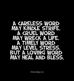 A careless word may kindle strife. A cruel word may wreck a life. A timely word may level stress. But a loving word may heal and bless.