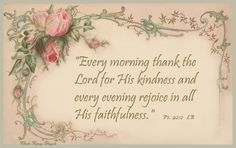 Psalm LB ~ Every morning thank the Lord for His kindness and every evening rejoice in all His faithfulness. Biblical Quotes, Scripture Quotes, Bible Scriptures, Grief Scripture, Scripture Images, Little Things Quotes, Sweet Quotes, Sweet Sayings, Prayer Cards