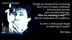 """""""People are frustrated by not having their voice of reason confirmed. And everyone has that voice of reason that says: 'What I'm watching is bullshit!' But the media does not confirm it. So after a while people begin to think they're insane!"""" - Bill Hicks"""