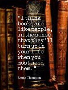 """""""I think books are like people, in the sense that they'll turn up in your life when you most need them."""" Reading and writing quotes - Quote to inspire writers and readers life I Love Books, Good Books, Books To Read, My Books, Great Quotes, Me Quotes, Inspirational Quotes, Good Book Quotes, Quotes On Books"""