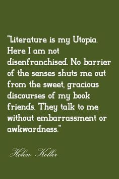 Literature is my Utopia. Here I am not disenfranchised. No barrier of the senses shut me out from the sweet, gracious discourses of my book friends. They talk to me without embarrassment or awkwardness. - Helen Keller #quotes