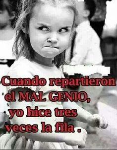 Mal genio!!!!! Jajajajajajajaja esa soy yo!!!!!