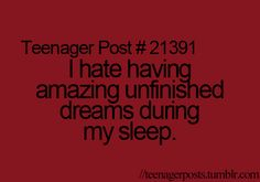 Or when I know I'm having a dream, and I try to go back to dreaming it, and then I can't do it! :(