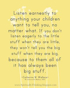 "Listen Earnestly to the Little Stuff... ""Listen earnestly to anything your children want to tell you, no matter what. If you don't listen eagerly to the little stuff when they are little, they won't tell you the big stuff when they are big because to them all of it has always been big stuff."" – Catherine M. Wallace (author, professor)   