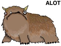 "The Alot is a fictional mammalian creature with brown fur invented by Allie Brosh, the creator of the webcomic Hyperbole and a Half. The creature was inspired by the common grammatical error writing the phrase ""a lot"" as ""alot."" The Alot is often referenced when someone has made the error in a discussion thread to point out the mistake in a lighthearted manner."