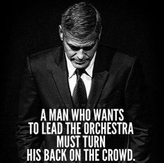 A man who wants to lead the orchestra must turn his back on the crowd.