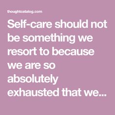 Self-care should not be something we resort to because we are so absolutely exhausted that we need some reprieve from our own relentless internal pressure.  True self-care is not salt baths and chocolate cake, it is making the choice to build a life you don't need to regularly escape from.