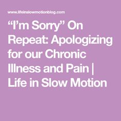 """""""I'm Sorry"""" On Repeat: Apologizing for our Chronic Illness and Pain   Life in Slow Motion"""