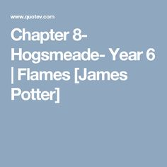 Chapter 8- Hogsmeade- Year 6 | Flames [James Potter]