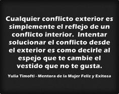 Un conflicto exterior es simplemente el reflejo de un conflicto interior. Intentar solucionar el conflicto desde el exterior es como decirle al espejo que te cambie el vestido que no te gusta. #felizlunes y #buenosdias Corazones! :-) #yuliatimofti #MujerExitosa #MujerFeliz #Coachingmujeres #autoconfianza #pazmental #pazinterior #felicidad #autoestima