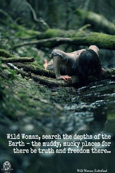 Wild Woman, search the depths of the earth - the muddy, mucky places for there…