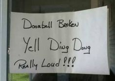Doorbell broken... I want to do this just to see who would actually yell, and who would just come in. LOL