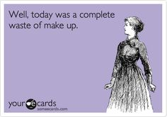 Funny Confession Ecard: Well, today was a complete waste of make up.