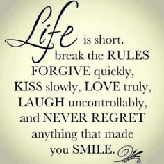 Life is short. Break the rules. Forgive quickly. Kiss slowly. Love truly. Laugh uncontrollably. And never regret anything that made you smile. #Fitness Matters