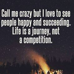 Call me crazy but I love to see people #Happy and succeeding. Life is a journey not a competition