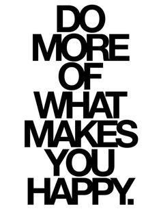 Do more of what make you happy.