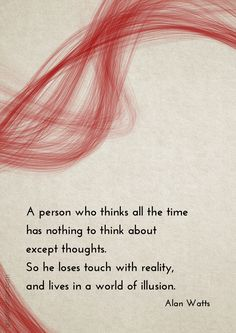 A person who thinks all the time  has nothing to think about except thoughts. So he loses touch with reality, and lives in a world of illusion. –Alan Watts #illusion #thought #zen http://quotemirror.com/s/88u0p