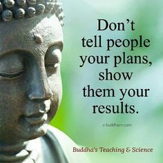 Don't tell people your plans, show them your results.