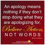An apology means nothing if they dont stop doing what they are apologizing for. Believe action, NOT words. ~ Mandy Hale ~