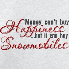 Money can't buy happiness...but it can buy Snowmobiles.