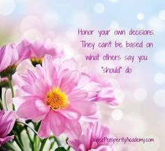 "Honor your own decisions. They can't be based on what others say you ""should"" do.  #selflove #lifepurpose #success"