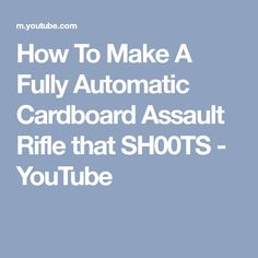 How To Make A Fully Automatic Cardboard Assault Rifle that SH00TS - YouTube
