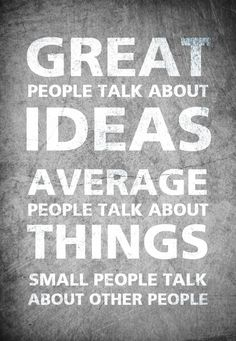 Great people talk about ideas, average people talk about things