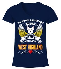 """# Best Woman Are Love West Highland .  HOW TO ORDER:1. Select the style and color you want2. Click """"Buy it now""""3. Select size and quantity4. Enter shipping and billing information5. Done! Simple as that!TIPS: Buy 2 or more to save shipping cost!This is printable if you purchase only one piece. so don't worry, you will get yours.Guaranteed safe and secure checkout via: Paypal   VISA   MASTERCARD."""