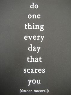 """Do One Thing Every Day That Scares You."" -Eleanor Roosevelt"