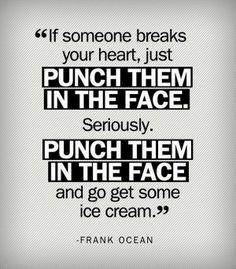 If someone breaks your heart, just Punch Them in the Face. Seriously. Punch Them in the Face and go get some ice cream. | Anonymous ART of R...