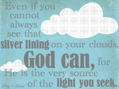 """Even if you cannot always see that silver lining on your clouds, God can, for He is the very source of the light you see."" Jeffrey R. Holland"