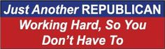 Just Another Hard Working Republican Political Bumper Sticker
