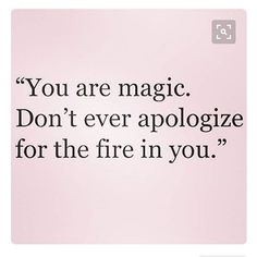 You are magic. Don't ever apologize for the fire in you.