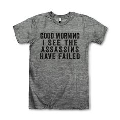 Good Morning I See The Assassins Have Failed by AwesomeBestFriendsTs We've got 100s of funny and sarcastic tees for everyone! Check out our other collections like BFF shirts and fitspo tees or find that perfect gift for mom! Our shirts are guaranteed to make you laugh out loud!