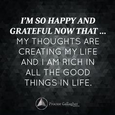 I'm so happy and grateful now that … my thoughts are creating my life and I am RICH in all the good things in life. | October 2014 Affirmation of the Month | Proctor Gallagher Institute #bobproctor #thegoodlife