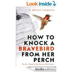 How to Knock a Bravebird from Her Perch: The First Novel in the Morrow Girls Series - Kindle edition by D. Bryant Simmons. Literature & Fiction Kindle eBooks @ Amazon.com.