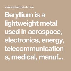 Beryllium is a lightweight metal used in aerospace, electronics, energy, telecommunications, medical, manufacturing, and defense trades.