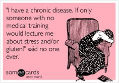 'I have a chronic disease. If only someone with no medical training would lecture me about stress and/or gluten!' said no one ever.