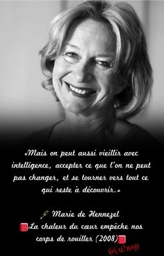 «Mais on peut aussi vieillir avec intelligence, accepter ce que l'on ne peut pas changer, et se tourner vers tout ce qui reste à découvrir.» Marie de Hennezel La chaleur du cœur empêche nos corps de rouiller (2008)