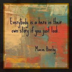 Everybody is a hero. Maeve Binchy, Hero, Sayings, Quotes, Painting, Qoutes, Heroes, Lyrics, Painting Art