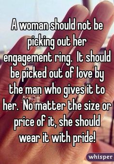 """A woman should not be picking out her engagement ring.  It should be picked out of love by the man who gives it to her.  No matter the size or price of it, she should wear it with pride!"""