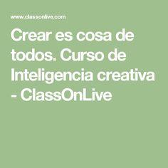 Crear es cosa de todos.  Curso de Inteligencia creativa - ClassOnLive