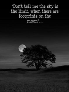 """""""Don't tell me the sky is the limit, when there are footprints on the moon""""...~Author Unknown"""
