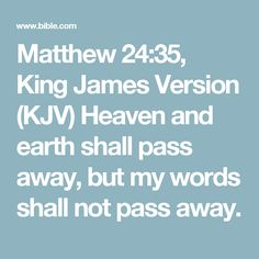 Matthew 24:35, King James Version (KJV)   Heaven and earth shall pass away, but my words shall not pass away.