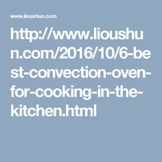 http://www.lioushun.com/2016/10/6-best-convection-oven-for-cooking-in-the-kitchen.html