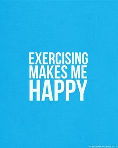 Exercising makes me happy.